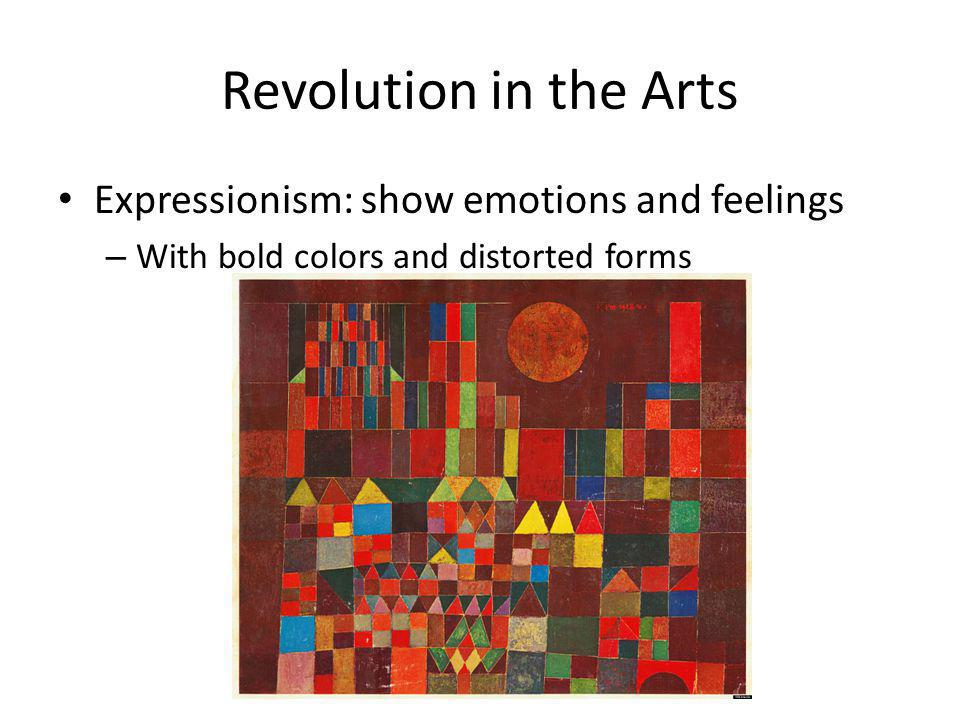 Revolution in the Arts Expressionism: show emotions and feelings