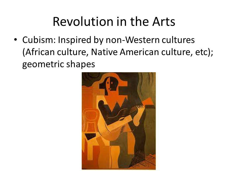 Revolution in the Arts Cubism: Inspired by non-Western cultures (African culture, Native American culture, etc); geometric shapes.