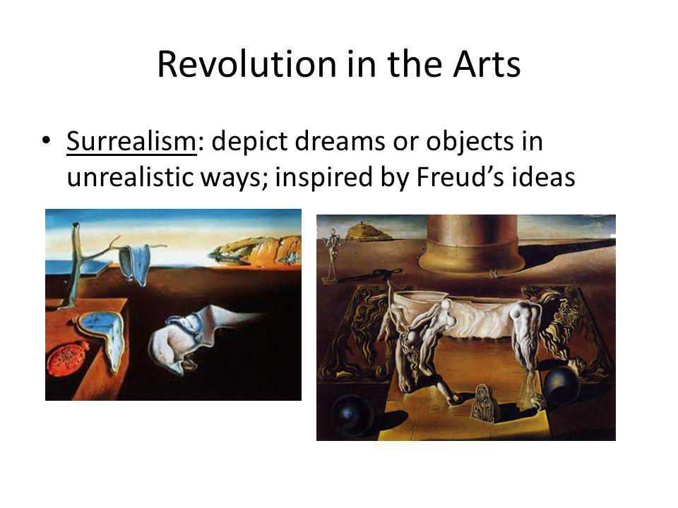 Revolution in the Arts Surrealism: depict dreams or objects in unrealistic ways; inspired by Freud's ideas.