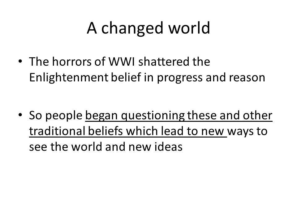 A changed world The horrors of WWI shattered the Enlightenment belief in progress and reason.