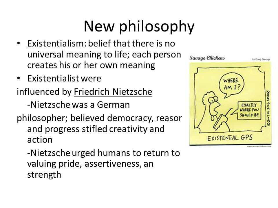 New philosophy Existentialism: belief that there is no universal meaning to life; each person creates his or her own meaning.