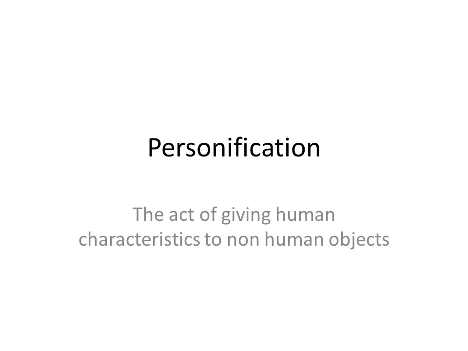 The act of giving human characteristics to non human objects
