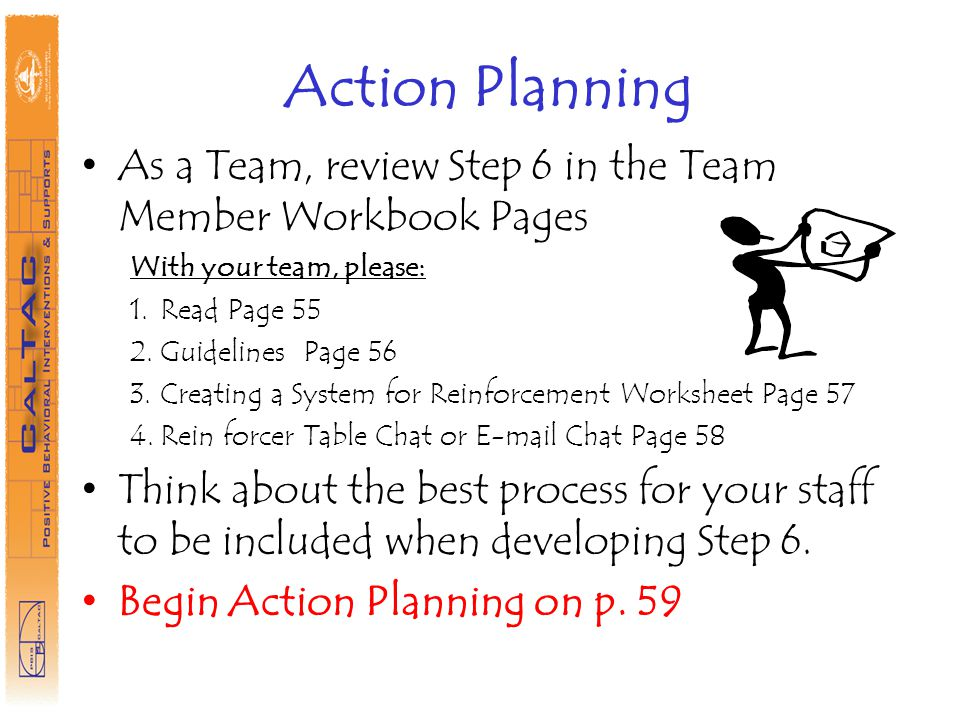 Action Planning As a Team, review Step 6 in the Team Member Workbook Pages. With your team, please: