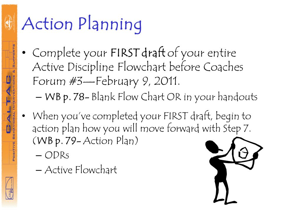 Action Planning Complete your FIRST draft of your entire Active Discipline Flowchart before Coaches Forum #3—February 9, 2011.