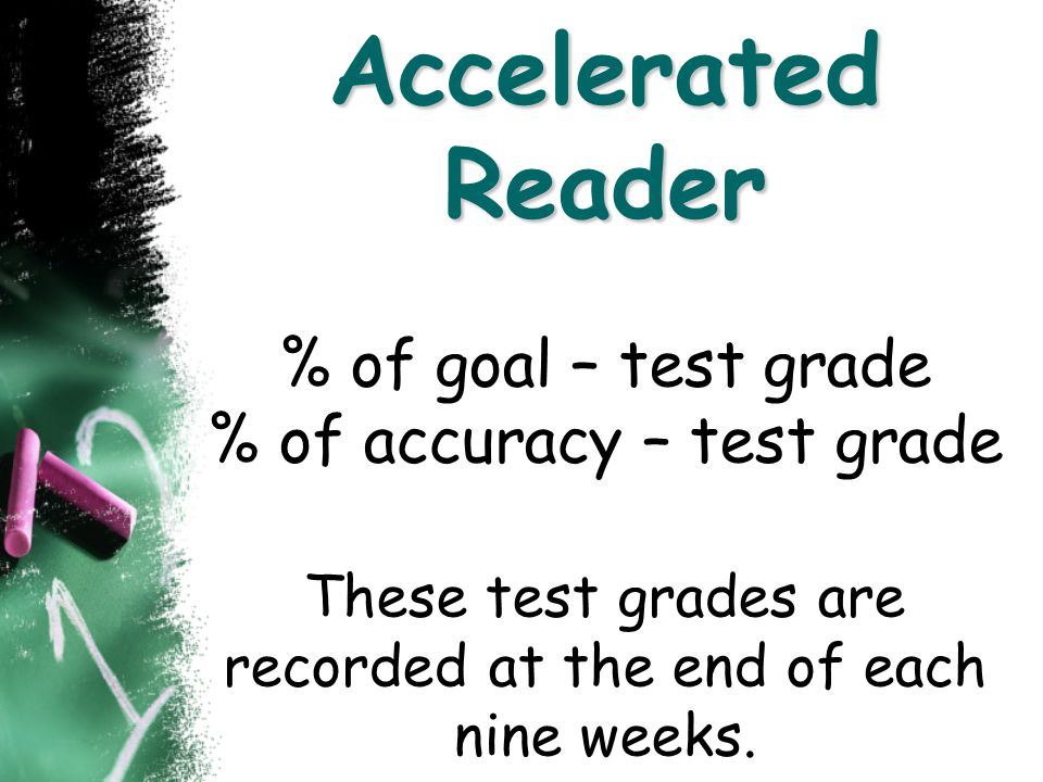 Accelerated Reader % of goal – test grade % of accuracy – test grade These test grades are recorded at the end of each nine weeks.