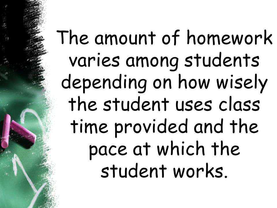The amount of homework varies among students depending on how wisely the student uses class time provided and the pace at which the student works.