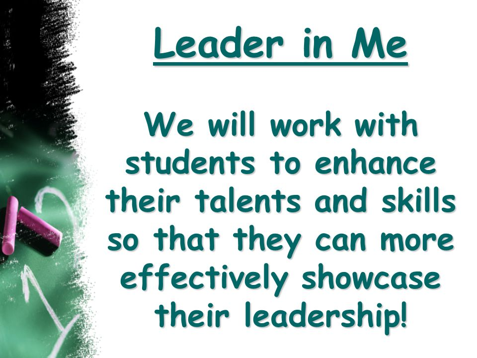Leader in Me We will work with students to enhance their talents and skills so that they can more effectively showcase their leadership!