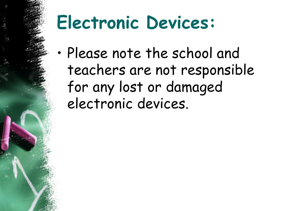 Electronic Devices: Please note the school and teachers are not responsible for any lost or damaged electronic devices.