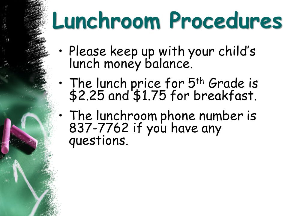 Lunchroom Procedures Please keep up with your child's lunch money balance. The lunch price for 5th Grade is $2.25 and $1.75 for breakfast.