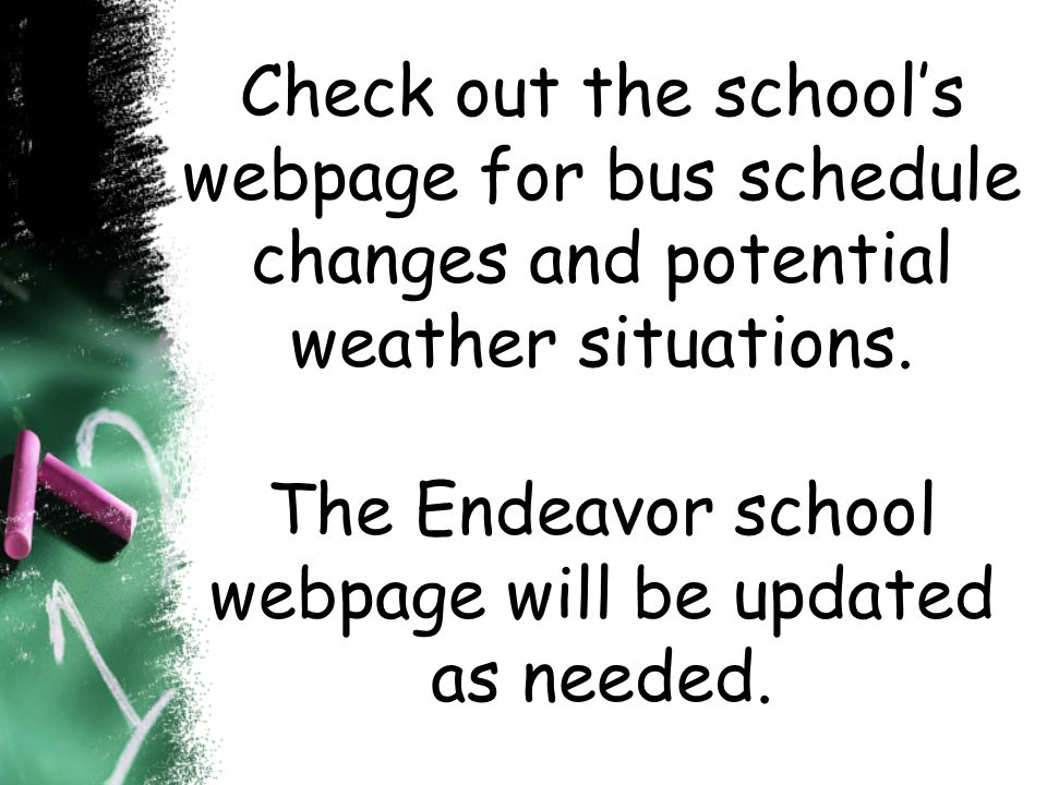 Check out the school's webpage for bus schedule changes and potential weather situations.