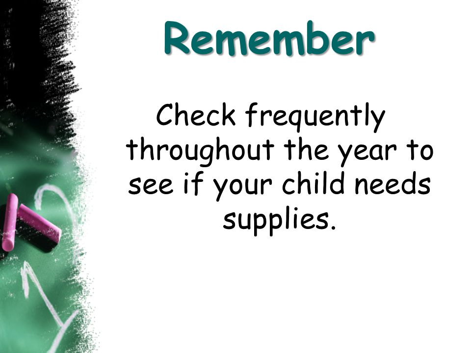 Remember Check frequently throughout the year to see if your child needs supplies.