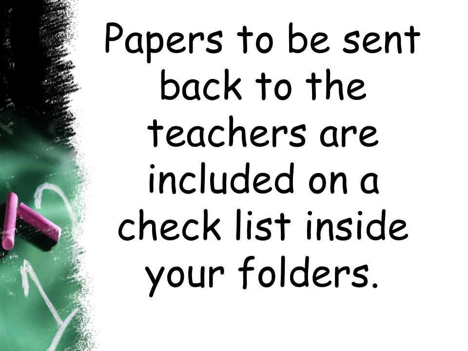 Papers to be sent back to the teachers are included on a check list inside your folders.
