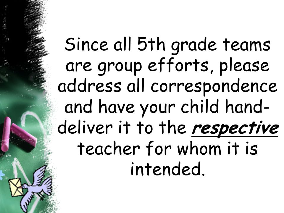 Since all 5th grade teams are group efforts, please address all correspondence and have your child hand-deliver it to the respective teacher for whom it is intended.