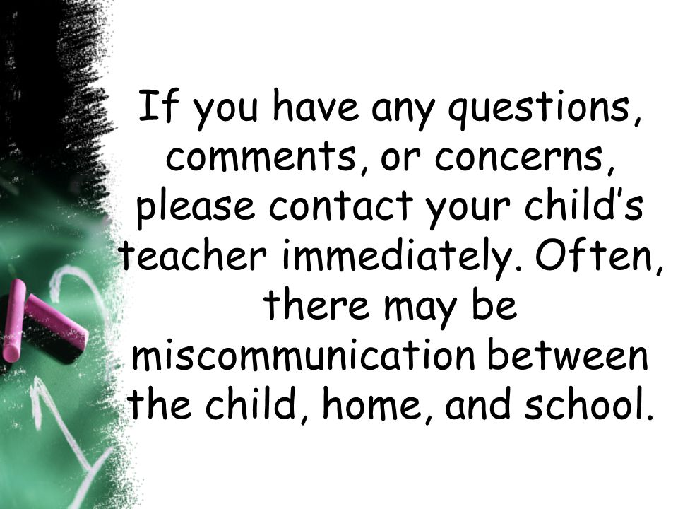 If you have any questions, comments, or concerns, please contact your child's teacher immediately.