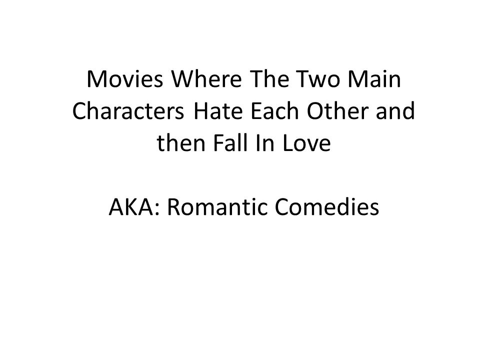 Movies Where The Two Main Characters Hate Each Other and then Fall In Love AKA: Romantic Comedies