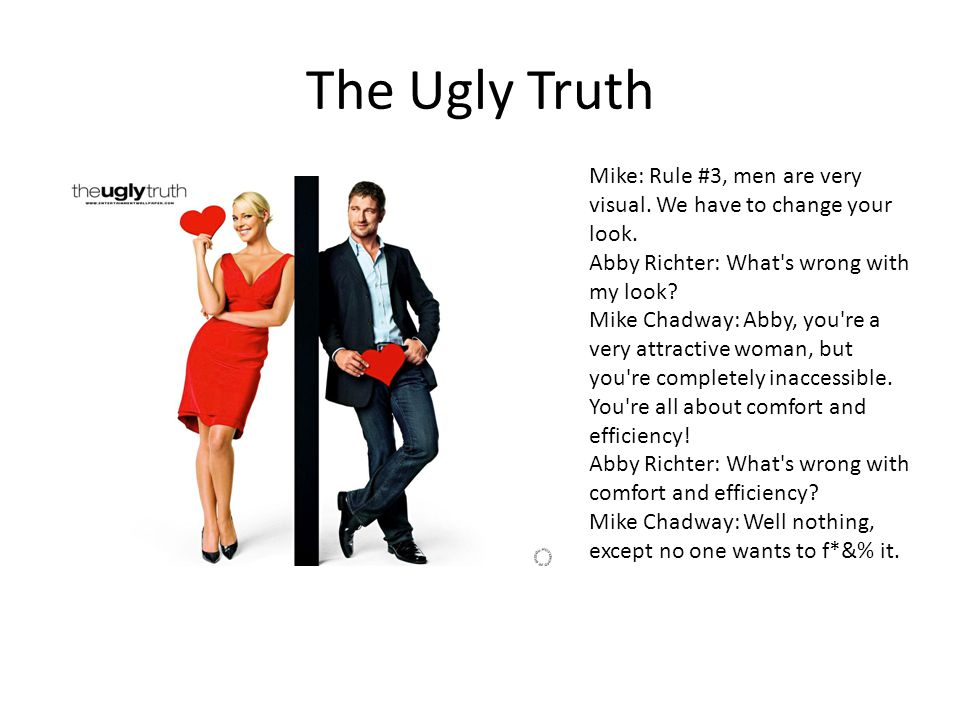 The Ugly Truth Mike: Rule #3, men are very visual. We have to change your look. Abby Richter: What s wrong with my look