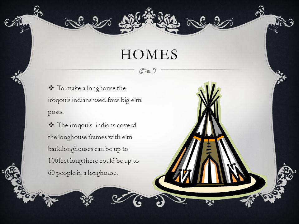 HOMES To make a longhouse the iroqouis indians used four big elm posts.