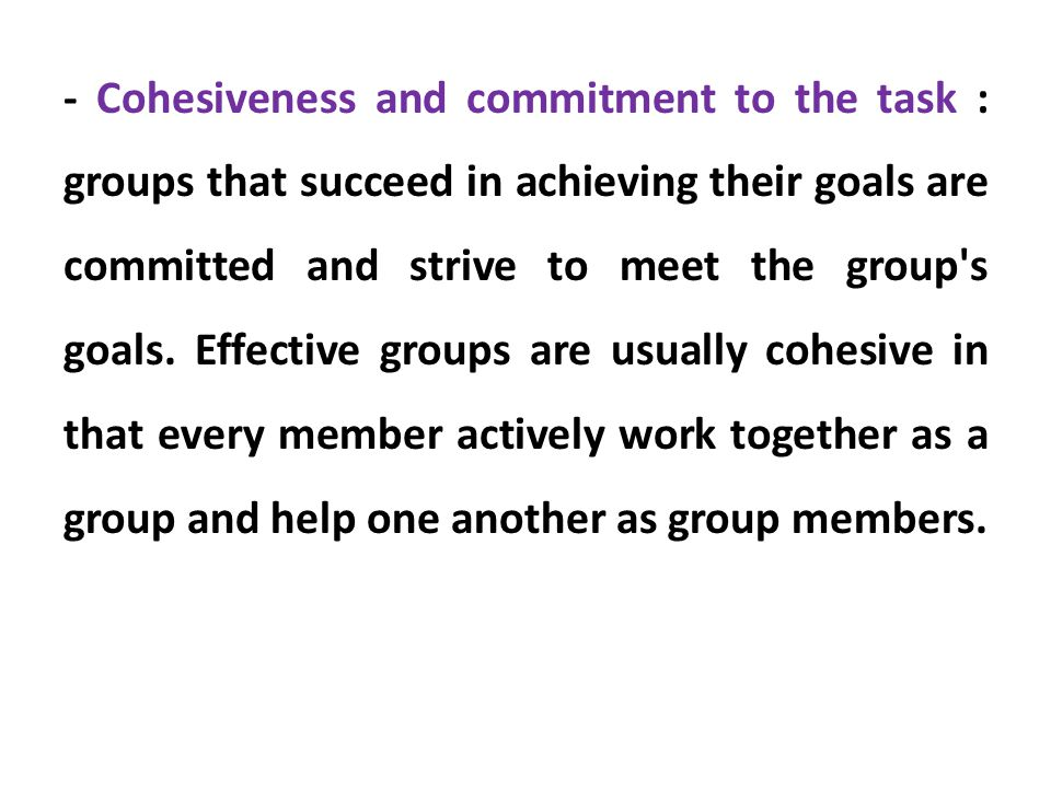 - Cohesiveness and commitment to the task : groups that succeed in achieving their goals are committed and strive to meet the group s goals.