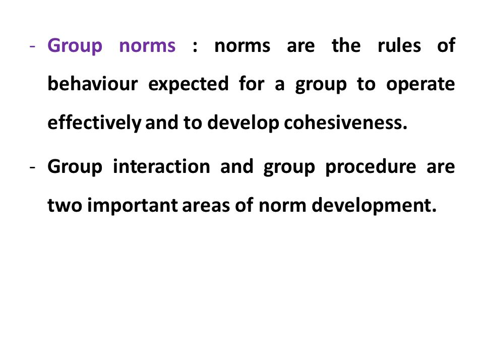 Group norms : norms are the rules of behaviour expected for a group to operate effectively and to develop cohesiveness.