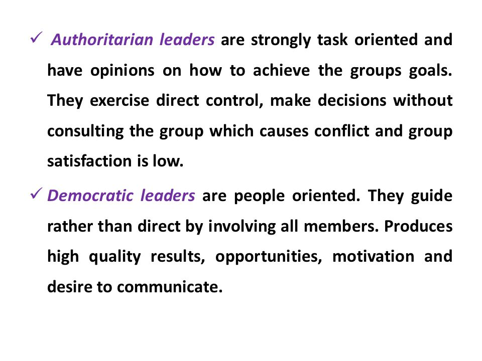 Authoritarian leaders are strongly task oriented and have opinions on how to achieve the groups goals. They exercise direct control, make decisions without consulting the group which causes conflict and group satisfaction is low.