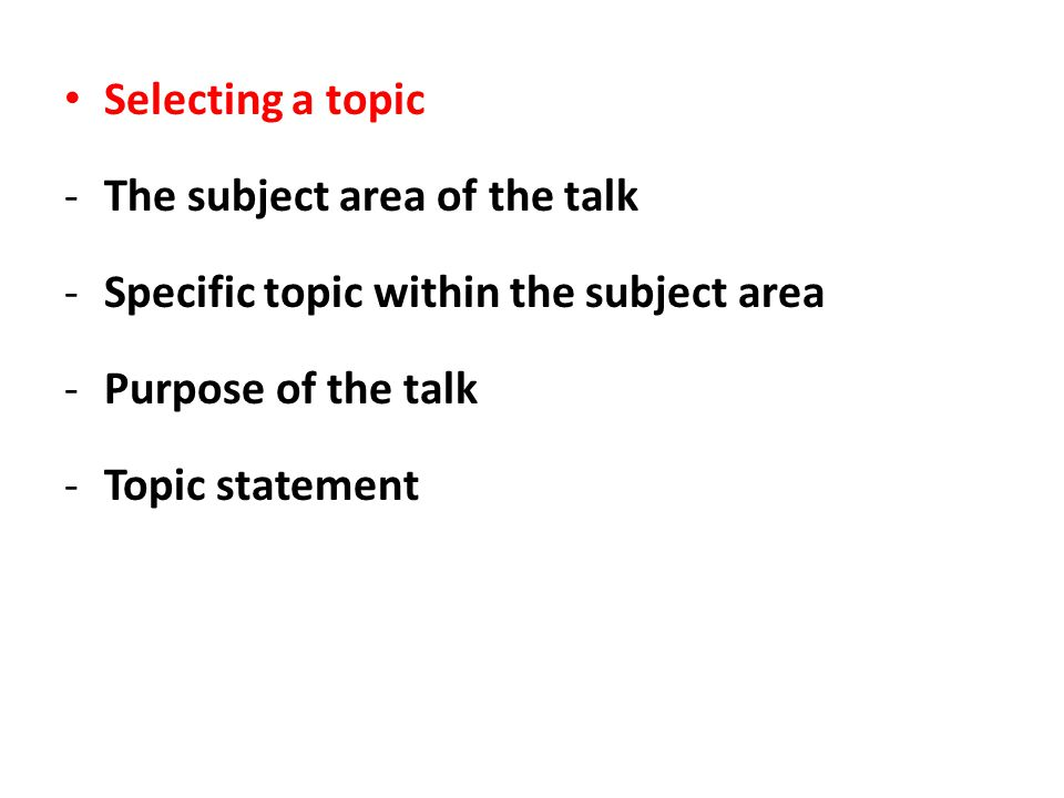 Selecting a topic The subject area of the talk. Specific topic within the subject area. Purpose of the talk.
