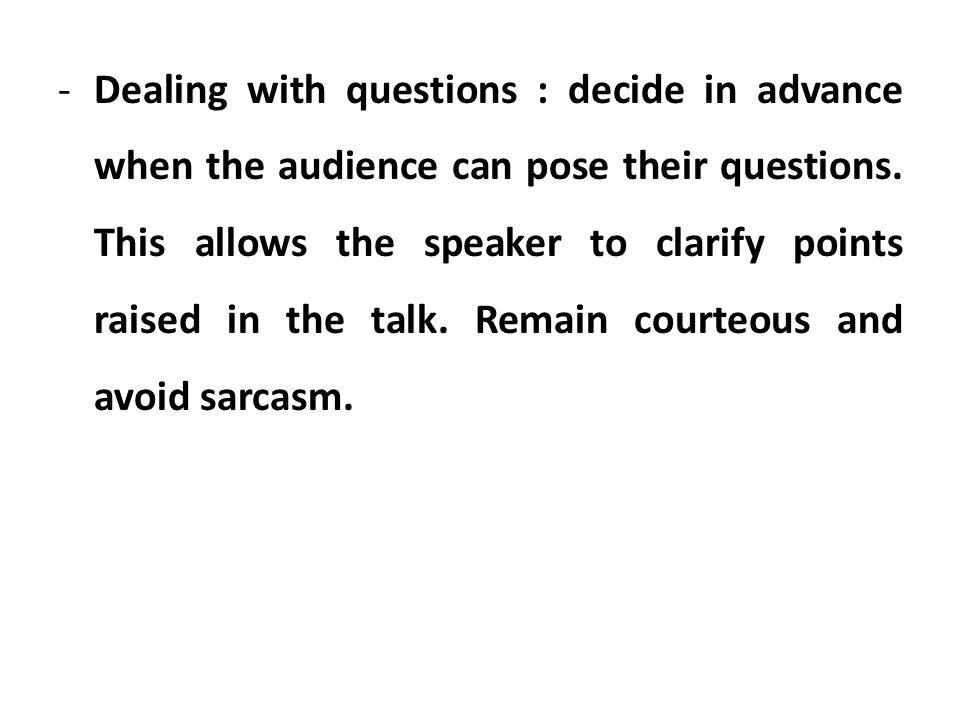 Dealing with questions : decide in advance when the audience can pose their questions.