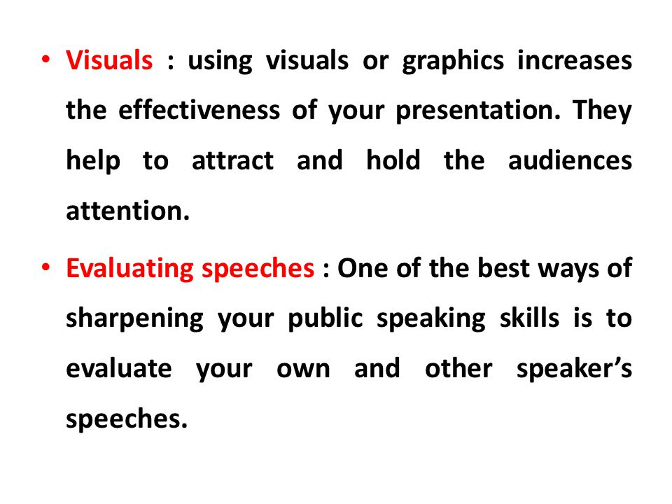 Visuals : using visuals or graphics increases the effectiveness of your presentation. They help to attract and hold the audiences attention.