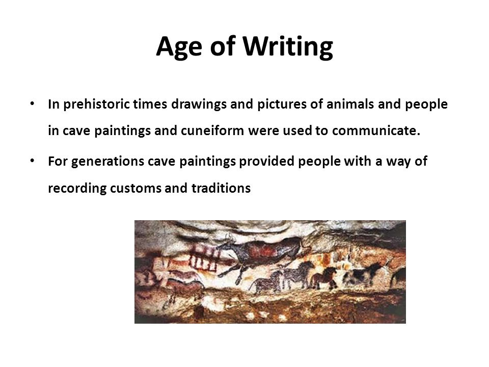 Age of Writing In prehistoric times drawings and pictures of animals and people in cave paintings and cuneiform were used to communicate.