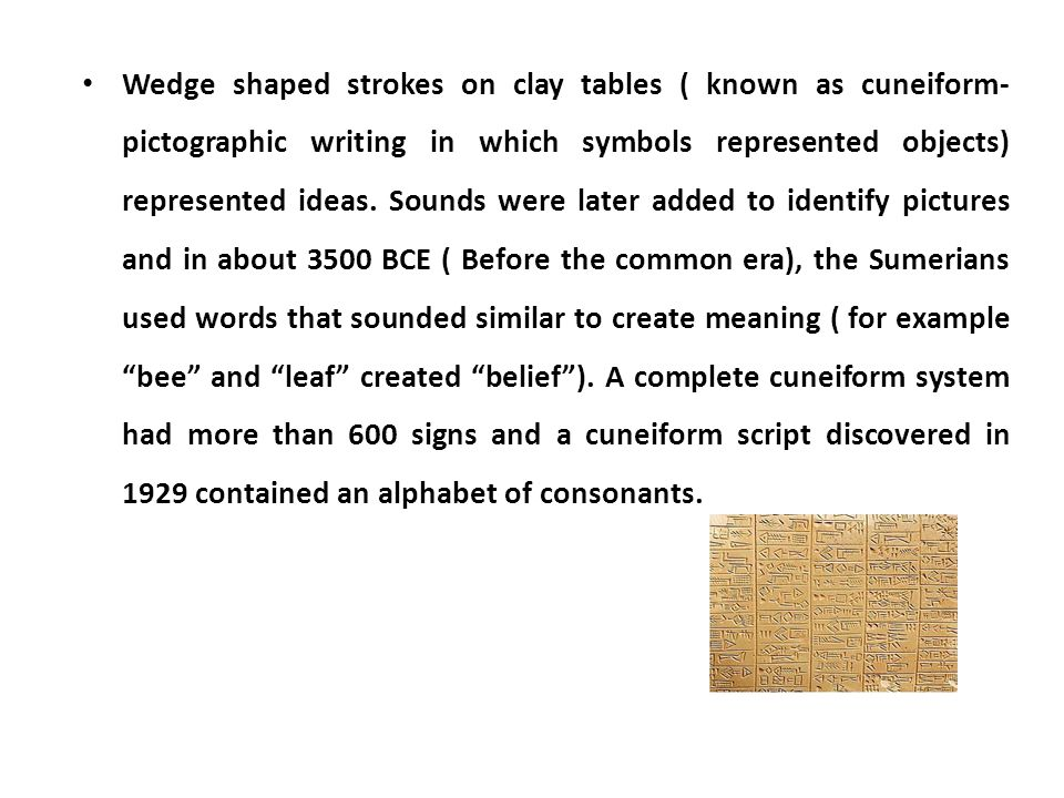 Wedge shaped strokes on clay tables ( known as cuneiform- pictographic writing in which symbols represented objects) represented ideas.
