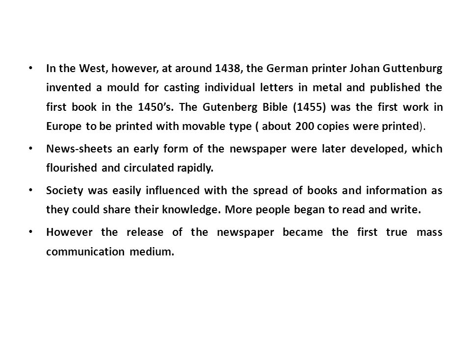 In the West, however, at around 1438, the German printer Johan Guttenburg invented a mould for casting individual letters in metal and published the first book in the 1450's. The Gutenberg Bible (1455) was the first work in Europe to be printed with movable type ( about 200 copies were printed).
