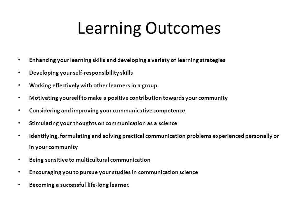 Learning Outcomes Enhancing your learning skills and developing a variety of learning strategies. Developing your self-responsibility skills.