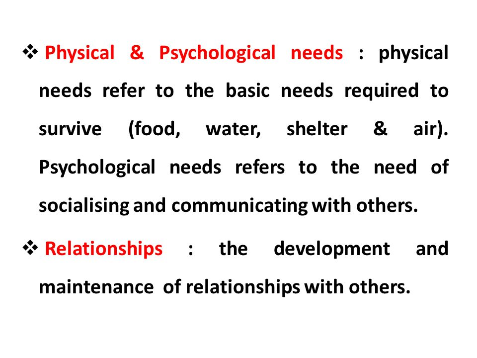 Physical & Psychological needs : physical needs refer to the basic needs required to survive (food, water, shelter & air). Psychological needs refers to the need of socialising and communicating with others.