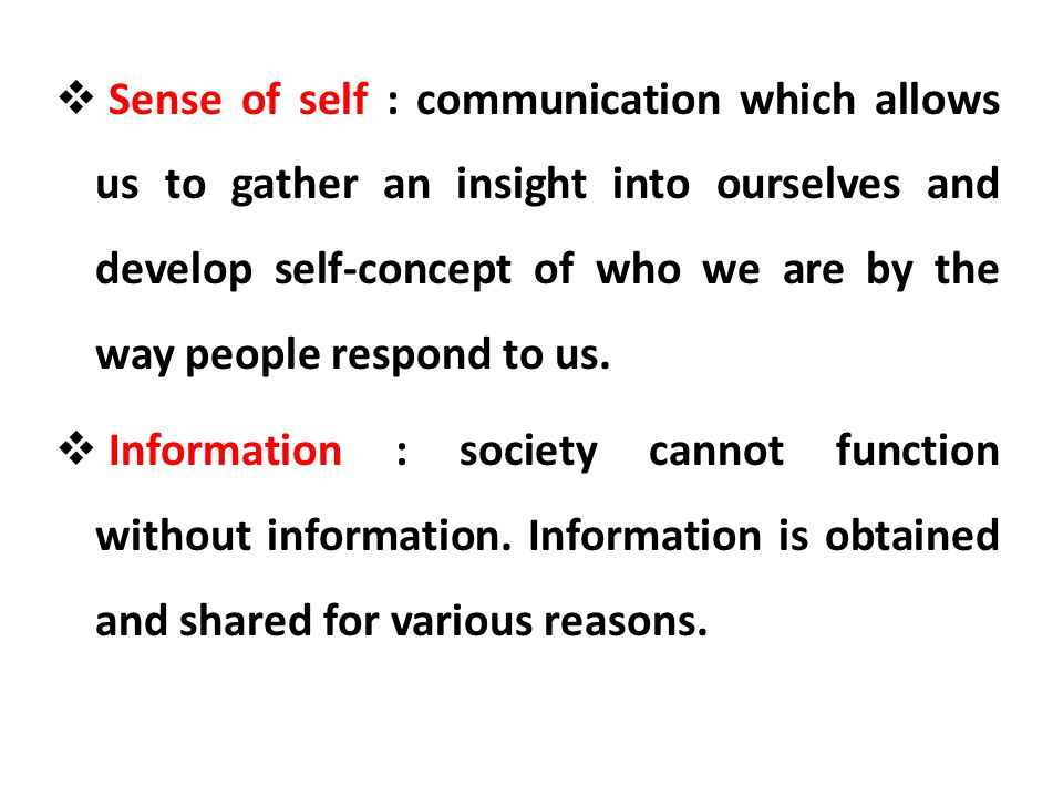 Sense of self : communication which allows us to gather an insight into ourselves and develop self-concept of who we are by the way people respond to us.