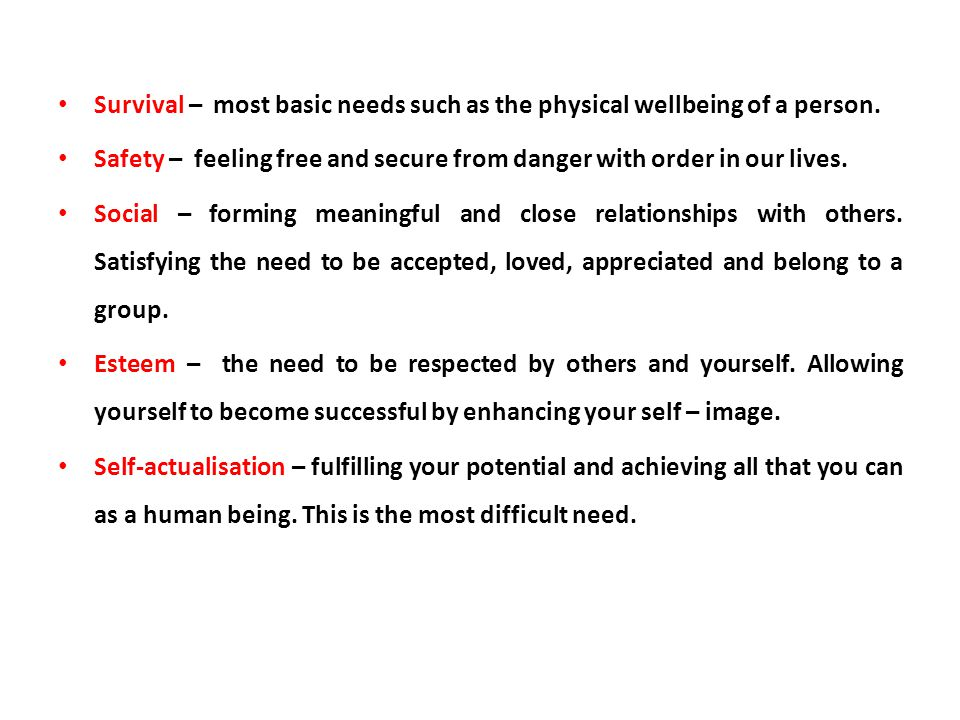 Survival – most basic needs such as the physical wellbeing of a person.