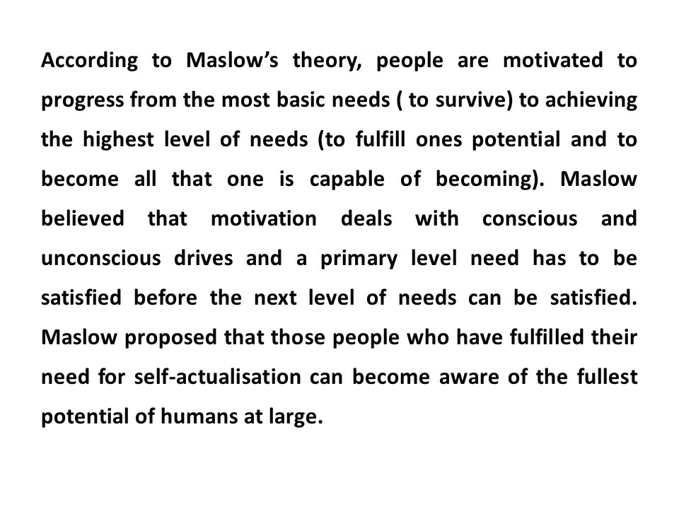 According to Maslow's theory, people are motivated to progress from the most basic needs ( to survive) to achieving the highest level of needs (to fulfill ones potential and to become all that one is capable of becoming).