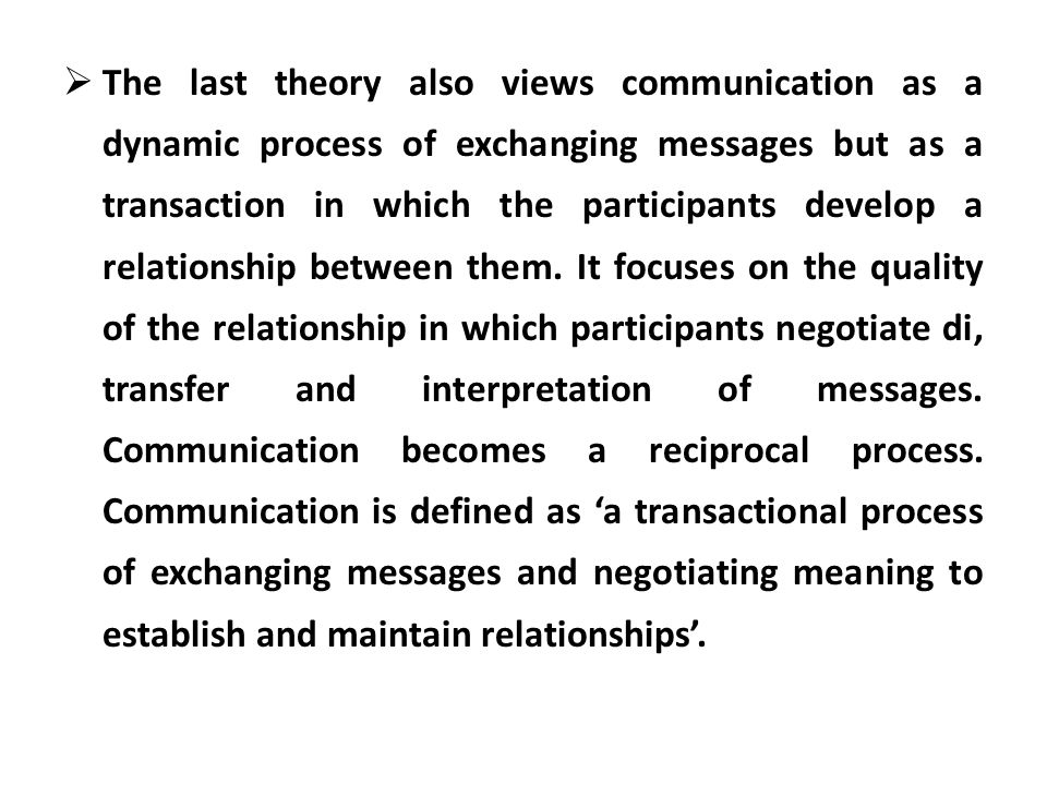 The last theory also views communication as a dynamic process of exchanging messages but as a transaction in which the participants develop a relationship between them.