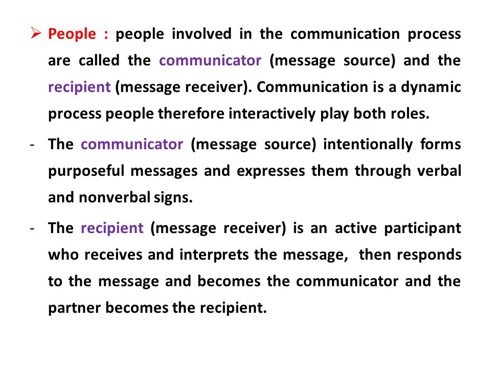People : people involved in the communication process are called the communicator (message source) and the recipient (message receiver). Communication is a dynamic process people therefore interactively play both roles.