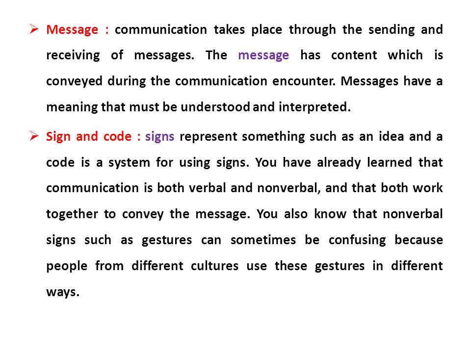 Message : communication takes place through the sending and receiving of messages. The message has content which is conveyed during the communication encounter. Messages have a meaning that must be understood and interpreted.