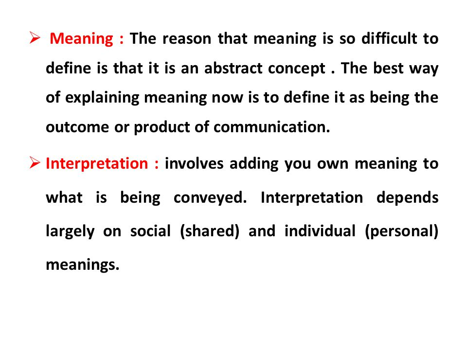 Meaning : The reason that meaning is so difficult to define is that it is an abstract concept . The best way of explaining meaning now is to define it as being the outcome or product of communication.