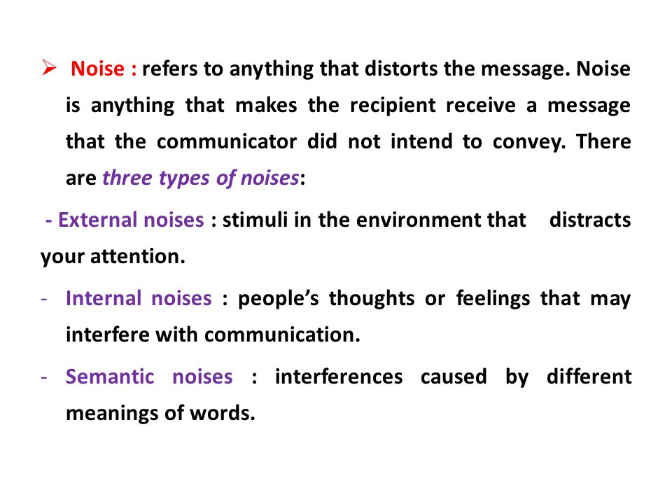 Noise : refers to anything that distorts the message