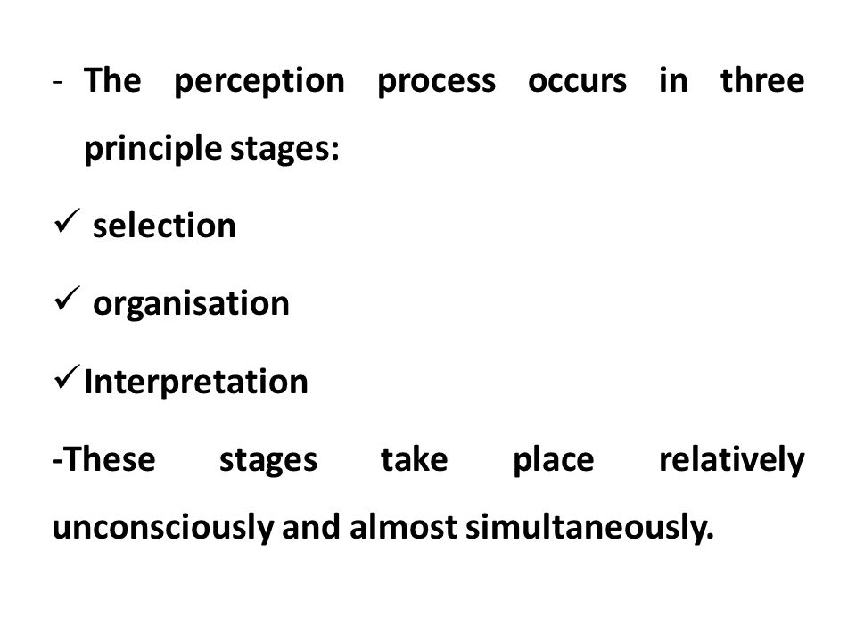 The perception process occurs in three principle stages: