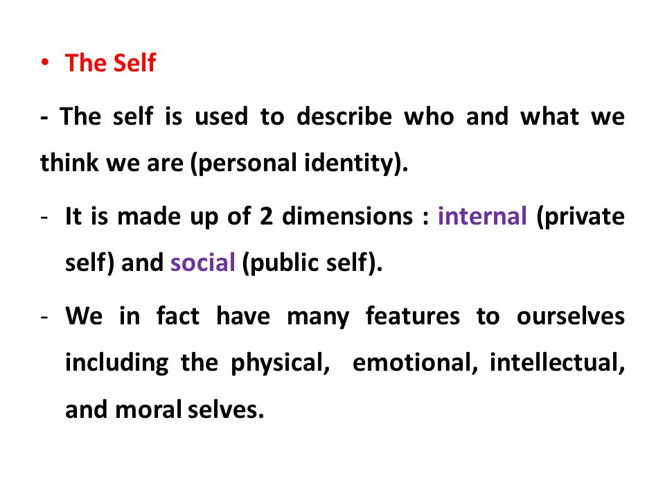 The Self - The self is used to describe who and what we think we are (personal identity).
