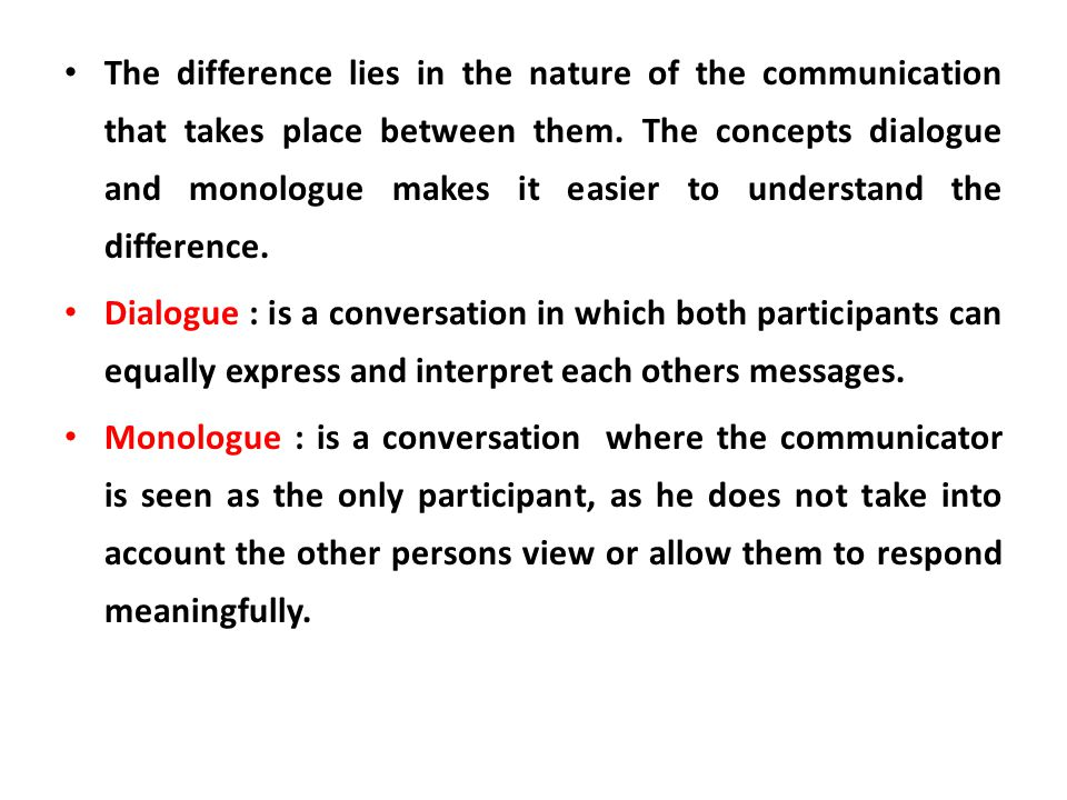 The difference lies in the nature of the communication that takes place between them. The concepts dialogue and monologue makes it easier to understand the difference.