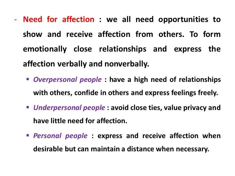 Need for affection : we all need opportunities to show and receive affection from others. To form emotionally close relationships and express the affection verbally and nonverbally.