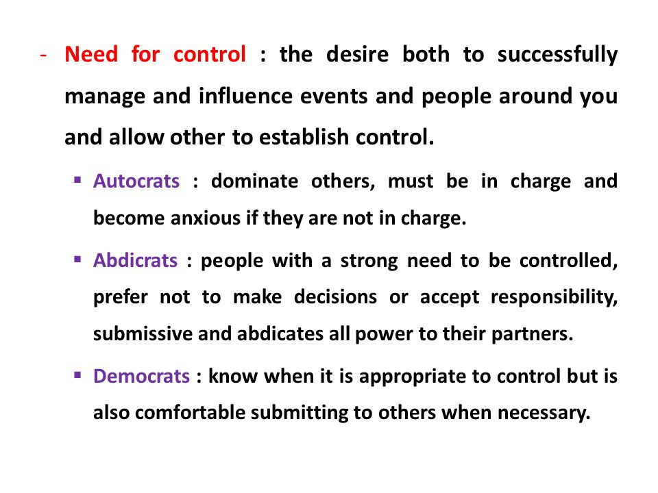 Need for control : the desire both to successfully manage and influence events and people around you and allow other to establish control.