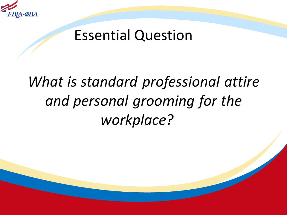 Essential Question What is standard professional attire and personal grooming for the workplace