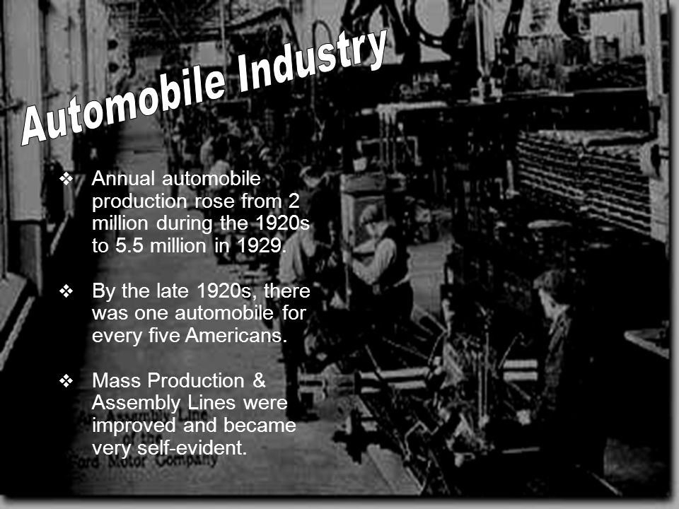 Automobile Industry Annual automobile production rose from 2 million during the 1920s to 5.5 million in 1929.