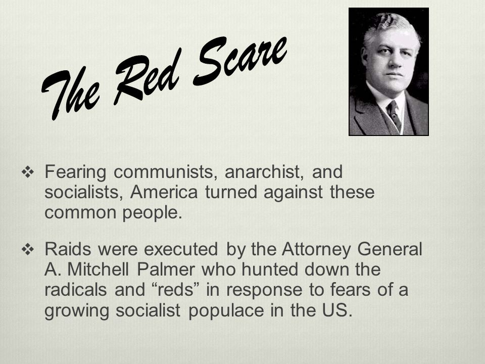 The Red Scare Fearing communists, anarchist, and socialists, America turned against these common people.