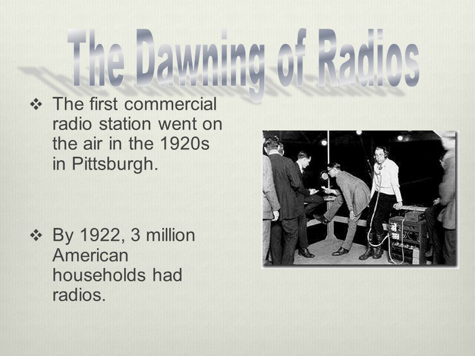 The Dawning of Radios The first commercial radio station went on the air in the 1920s in Pittsburgh.