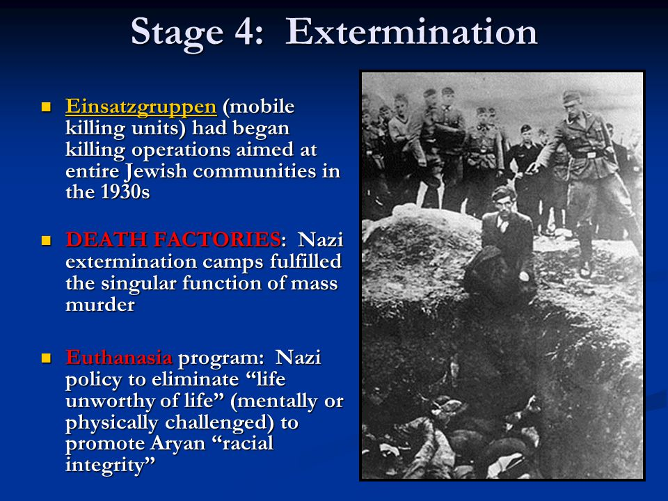 Stage 4: Extermination Einsatzgruppen (mobile killing units) had began killing operations aimed at entire Jewish communities in the 1930s.